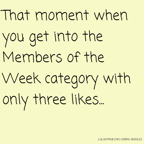 That moment when you get into the Members of the Week category with only three likes...
