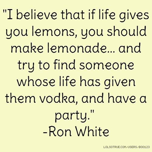 """I believe that if life gives you lemons, you should make lemonade... and try to find someone whose life has given them vodka, and have a party."" -Ron White"