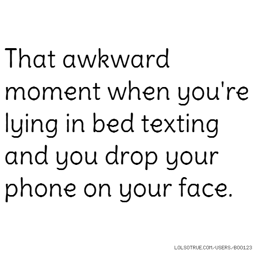 That awkward moment when you're lying in bed texting and you drop your phone on your face.