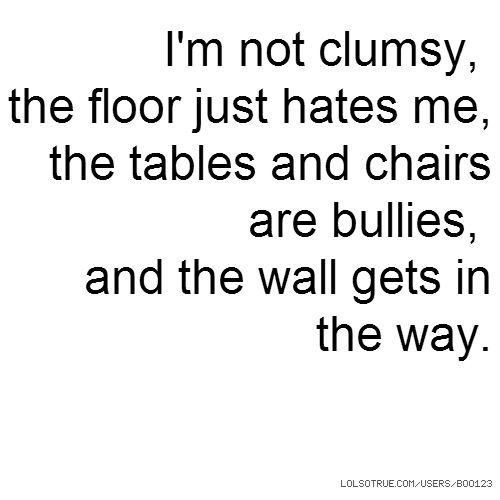 I'm not clumsy, the floor just hates me, the tables and chairs are bullies, and the wall gets in the way.