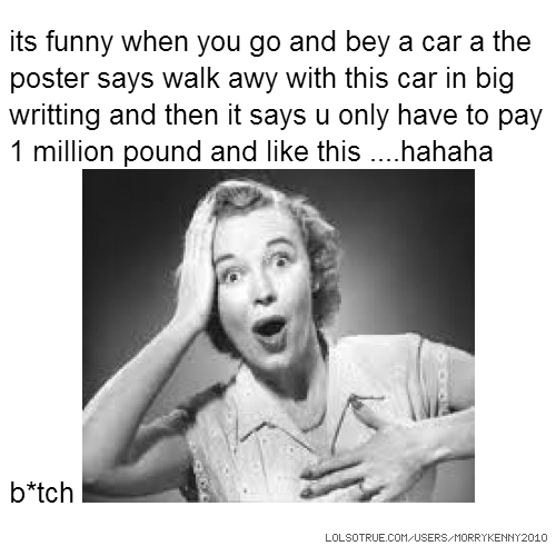 its funny when you go and bey a car a the poster says walk awy with this car in big writting and then it says u only have to pay 1 million pound and like this ....hahaha b*tch