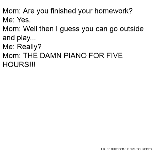 Mom: Are you finished your homework? Me: Yes. Mom: Well then I guess you can go outside and play... Me: Really? Mom: THE DAMN PIANO FOR FIVE HOURS!!!