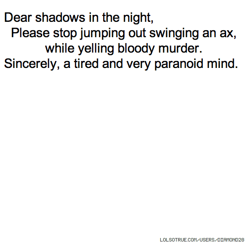 Dear shadows in the night, Please stop jumping out swinging an ax, while yelling bloody murder. Sincerely, a tired and very paranoid mind.