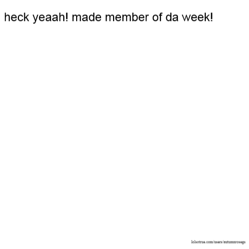 heck yeaah! made member of da week!