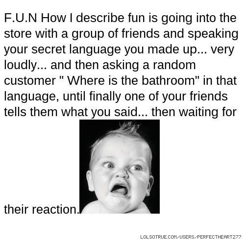 "F.U.N How I describe fun is going into the store with a group of friends and speaking your secret language you made up... very loudly... and then asking a random customer "" Where is the bathroom"" in that language, until finally one of your friends tells them what you said... then waiting for their reaction."
