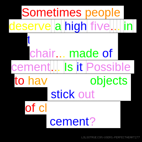 Sometimes people deserve a high five... in the face... with a chair... made of cement... Is it Possible to have sharp objects stick out of chairs made of cement?