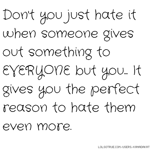 Don't you just hate it when someone gives out something to EVERYONE but you... It gives you the perfect reason to hate them even more.