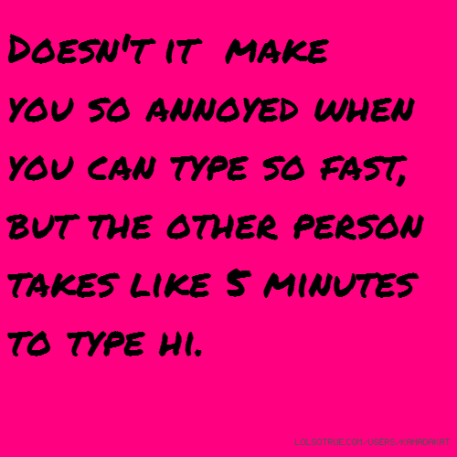 Doesn't it make you so annoyed when you can type so fast, but the other person takes like 5 minutes to type hi.