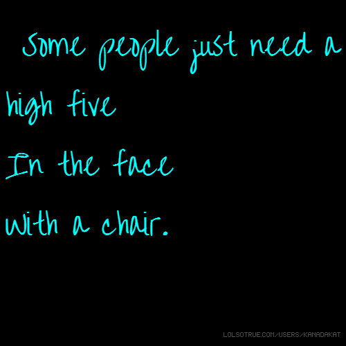 ssSome people just need a high five In the face With a chair.