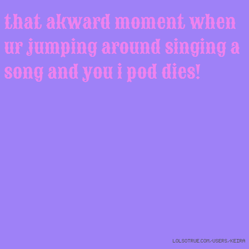 that akward moment when ur jumping around singing a song and you i pod dies!