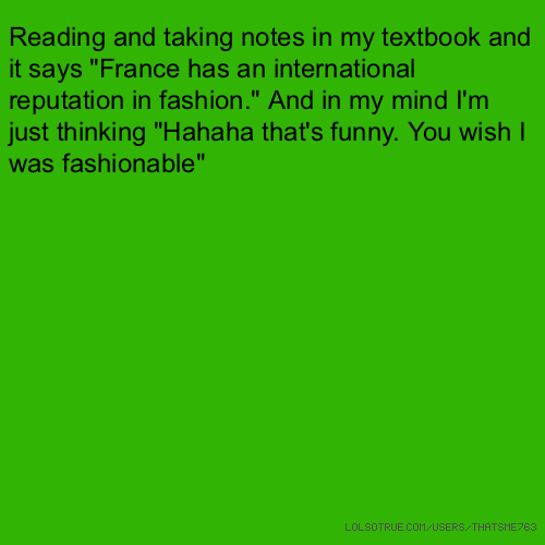 """Reading and taking notes in my textbook and it says """"France has an international reputation in fashion."""" And in my mind I'm just thinking """"Hahaha that's funny. You wish I was fashionable"""""""