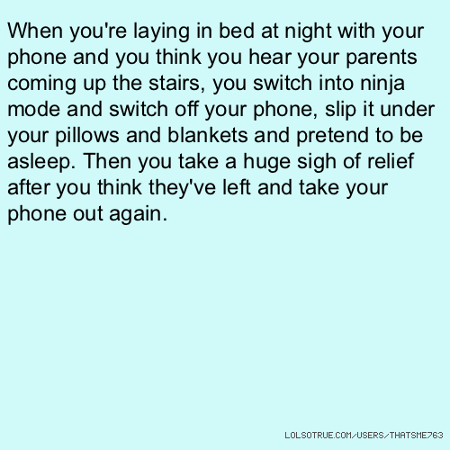When you're laying in bed at night with your phone and you think you hear your parents coming up the stairs, you switch into ninja mode and switch off your phone, slip it under your pillows and blankets and pretend to be asleep. Then you take a huge sigh of relief after you think they've left and take your phone out again.