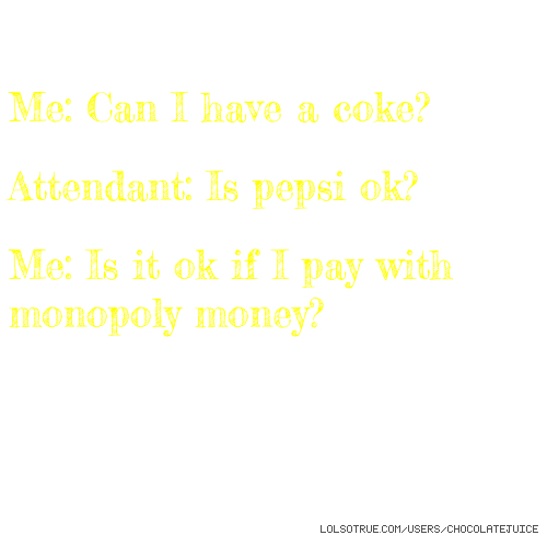 Me: Can I have a coke? Attendant: Is pepsi ok? Me: Is it ok if I pay with monopoly money?