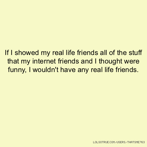 If I showed my real life friends all of the stuff that my internet friends and I thought were funny, I wouldn't have any real life friends.