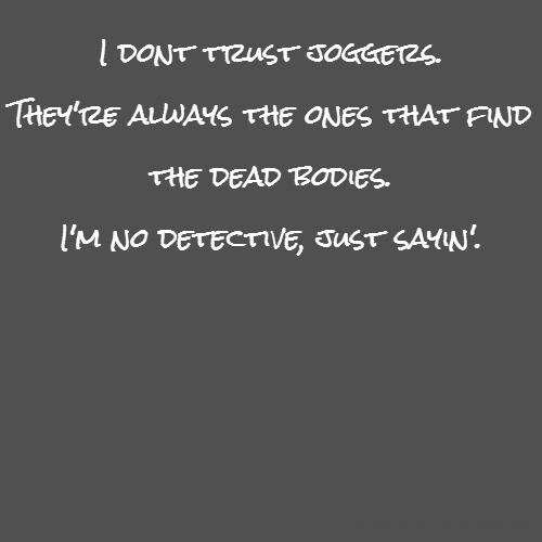 I dont trust joggers. They're always the ones that find the dead bodies. I'm no detective, just sayin'.