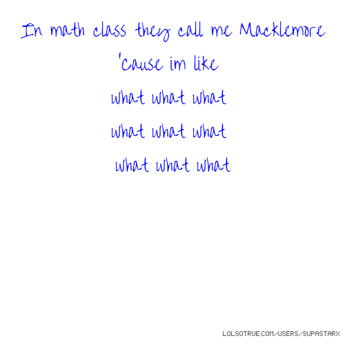 In math class they call me Macklemore 'Cause im like what what what what what what what what what