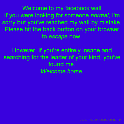 Welcome to my facebook wall If you were looking for someone normal, I'm sorry but you've reached my wall by mistake. Please hit the back button on your browser to escape now. However. If you're entirely insane and searching for the leader of your kind, you've found me. Welcome home.