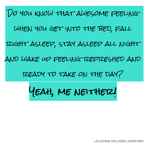 Do you know that awesome feeling when you get into the bed, fall right asleep, stay asleep all night and wake up feeling refreshed and ready to take on the day? Yeah, me neither!