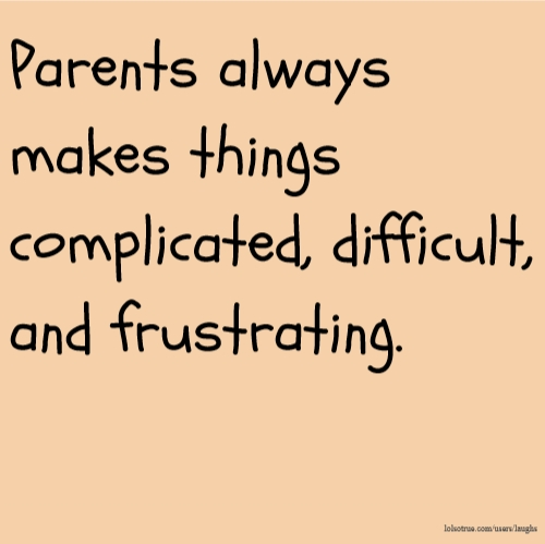 Parents always makes things complicated, difficult, and frustrating.