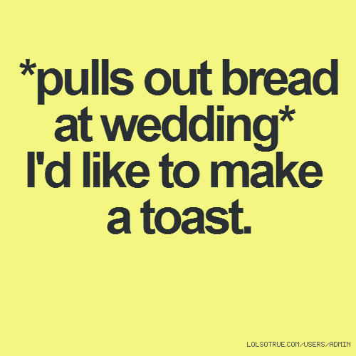 *pulls out bread at wedding* I'd like to make a toast.