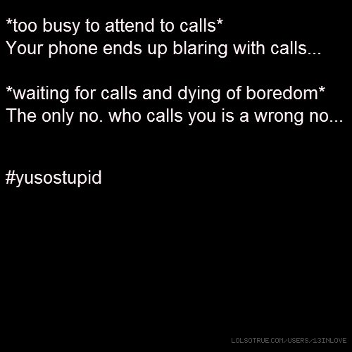 *too busy to attend to calls* Your phone ends up blaring with calls... *waiting for calls and dying of boredom* The only no. who calls you is a wrong no... #yusostupid