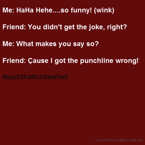 Me: HaHa Hehe....so funny! (wink) Friend: You didn't get the joke, right? Me: What makes you say so? Friend: Çause I got the punchline wrong! #ouchthathurtlikehell