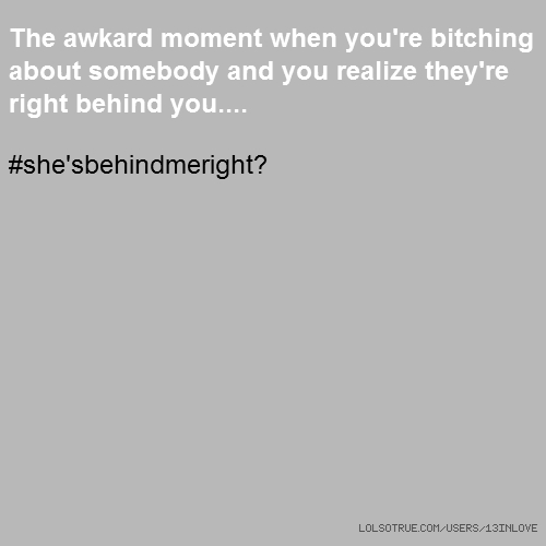 The awkard moment when you're bitching about somebody and you realize they're right behind you.... #she'sbehindmeright?