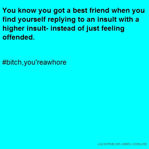 You know you got a best friend when you find yourself replying to an insult with a higher insult- instead of just feeling offended. #bitch,you'reawhore
