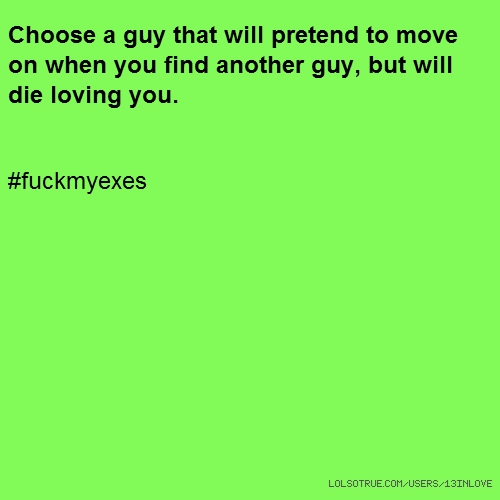 Choose a guy that will pretend to move on when you find another guy, but will die loving you. #fuckmyexes