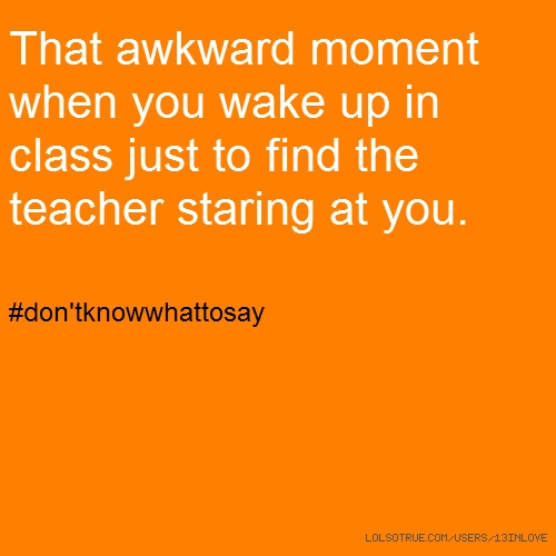 That awkward moment when you wake up in class just to find the teacher staring at you. #don'tknowwhattosay