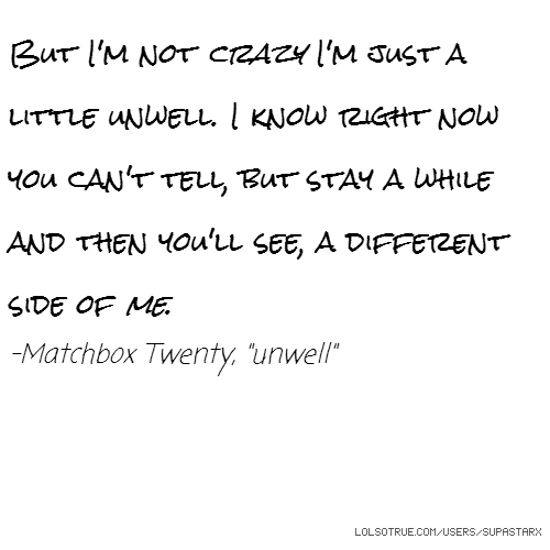 "But I'm not crazy I'm just a little unwell. I know right now you can't tell, but stay a while and then you'll see, a different side of me. -Matchbox Twenty, ""unwell"""