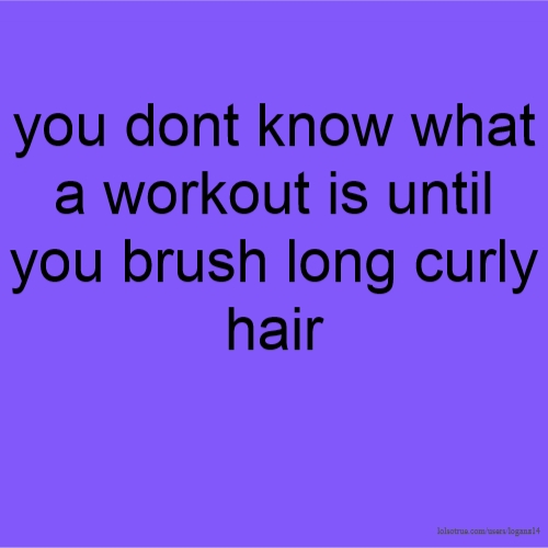 you dont know what a workout is until you brush long curly hair