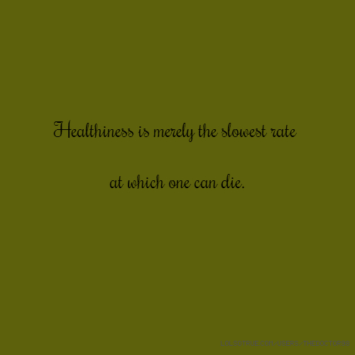 Healthiness is merely the slowest rate at which one can die.