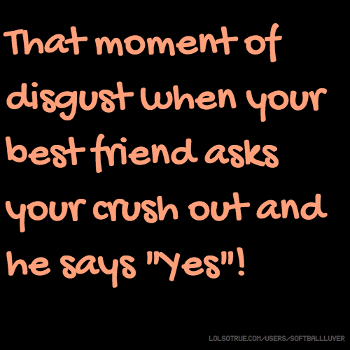 "That moment of disgust when your best friend asks your crush out and he says ""Yes""!"