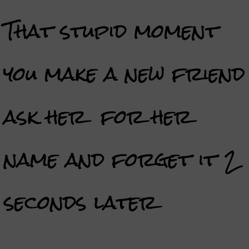 That stupid moment you make a new friend ask her for her name and forget it 2 seconds later