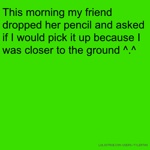 This morning my friend dropped her pencil and asked if I would pick it up because I was closer to the ground ^.^