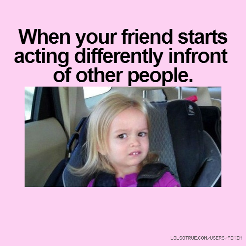 When your friend starts acting differently infront of other people.