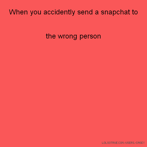 When you accidently send a snapchat to the wrong person