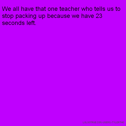 We all have that one teacher who tells us to stop packing up because we have 23 seconds left.