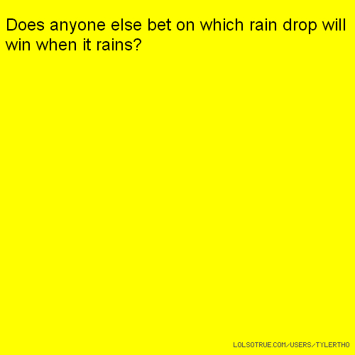 Does anyone else bet on which rain drop will win when it rains?