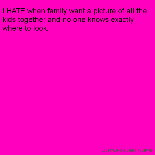 I HATE when family want a picture of all the kids together and no one knows exactly where to look.