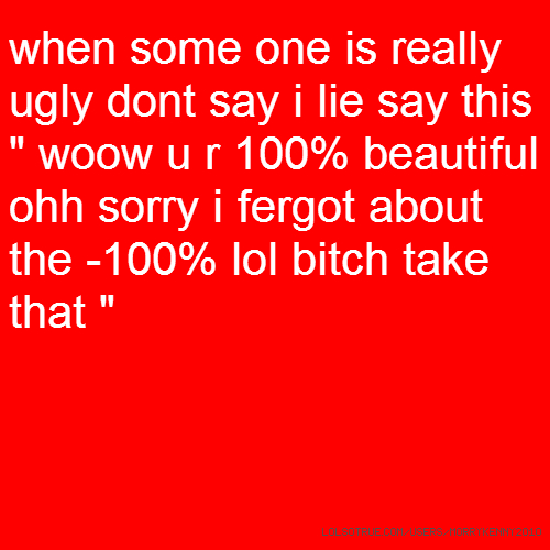 "when some one is really ugly dont say i lie say this "" woow u r 100% beautiful ohh sorry i fergot about the -100% lol bitch take that """