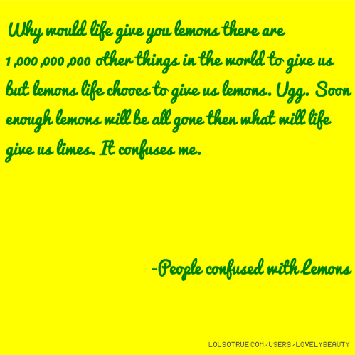 Why would life give you lemons there are 1,000,000,000 other things in the world to give us but lemons life chooes to give us lemons. Ugg. Soon enough lemons will be all gone then what will life give us limes. It confuses me. -People confused with Lemons