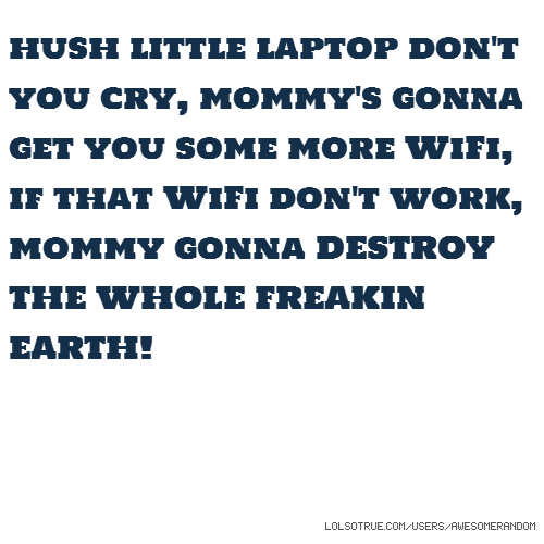 hush little laptop don't you cry, mommy's gonna get you some more WiFi, if that WiFi don't work, mommy gonna DESTROY THE WHOLE FREAKIN EARTH!