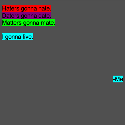 Haters gonna hate. Daters gonna date. Matters gonna mate. I gonna live. -Me