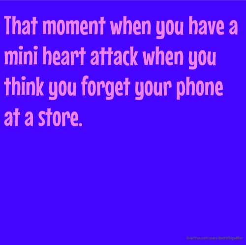 That moment when you have a mini heart attack when you think you forget your phone at a store.