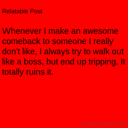 Relatable Post Whenever I make an awesome comeback to someone I really don't like, I always try to walk out like a boss, but end up tripping. It totally ruins it.