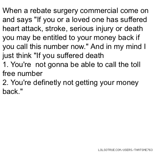 "When a rebate surgery commercial come on and says ""If you or a loved one has suffered heart attack, stroke, serious injury or death you may be entitled to your money back if you call this number now."" And in my mind I just think ""If you suffered death 1. You're not gonna be able to call the toll free number 2. You're definetly not getting your money back."""