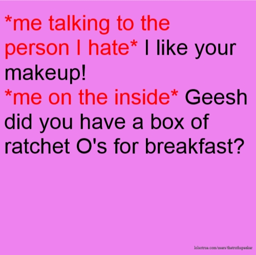 *me talking to the person I hate* I like your makeup! *me on the inside* Geesh did you have a box of ratchet O's for breakfast?