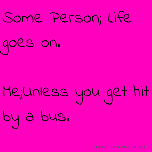 Some Person; Life goes on. Me;Unless you get hit by a bus.